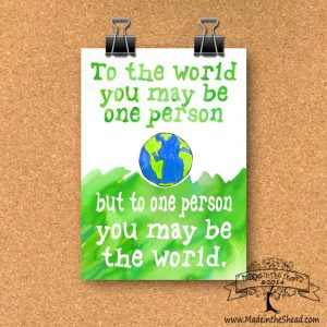 You May be the World Print on Recycled Paper unframed 4x6 or 5x7 - to the world you may be one person but to one person you may be the world