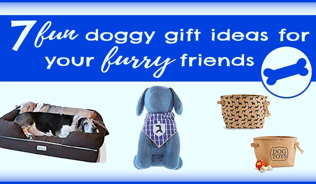7 Fun Doggy Gift Ideas for Your Furry Friends